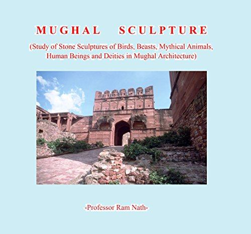 Mughal  Sculpture: Study of Stone Sculptures of Birds, Beasts, Mythical Animals, Human Beings and Deities in Mughal Architecture