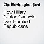 How Hillary Clinton Can Win over Horrified Republicans | Jennifer Rubin