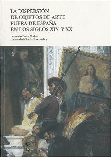 Dispersión de objetos de arte fuera de España en los siglos XIX y XX, la: Amazon.es: Pérez Mulet, Fernando, Socias Batet, Inmaculada: Libros