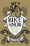 Bike Snob: Systematically & Mercilessly Realigning the World of Cycling by BikeSnobNYC front cover
