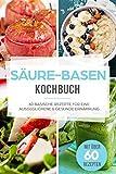 Säure-Basen-Kochbuch: 60 basische Rezepte für eine ausgeglichene & gesunde Ernährung für ein besseres Wohlbefinden