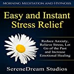 Easy and Instant Stress Relief: Reduce Anxiety, Relieve Stress, Let Go of the Past and Increase Emotional Healing | SereneDream Studios