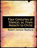 Four Centuries of Silence; or, from Malachi to Christ, Robert Ainslie Redford, 0554858762