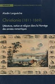 Christiania (1811-1869) : Littérature, nation et religion dans la Norvège des années romantiques par Aladin Larguèche