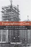 Topographies of Class : Modern Architecture and Mass Society in Weimar Berlin, Hake, Sabine, 047207038X