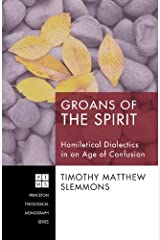 Groans of the Spirit: Homiletical Dialectics in an Age of Confusion (Princeton Theological Monograph Series Book 138) Kindle Edition
