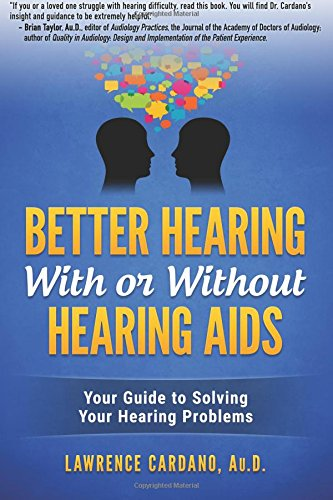 Better Hearing With or Without Hearing Aids: Your Guide to Solving Your Hearing Problems