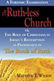 img - for The Ruth-less Church: The Role of Christians in Israel's Redemption as Prophesied in the Book of Ruth by Matthew T. Wilson (2013-10-30) book / textbook / text book