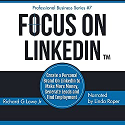 Focus on LinkedIn: Create a Personal Brand on LinkedInTM to Make More Money, Generate Leads and Find Employment