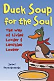 Duck Soup for the Soul ; The Way of Living Louder and Laughing Longer