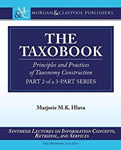 The Taxobook: Principles and Practices of Building Taxonomies, Part 2 of a 3-Part Series (Synthesis Lectures on Information Concepts, Retrieval, and Sevices) by Marjorie M.K. Hlava (2014-11-15)