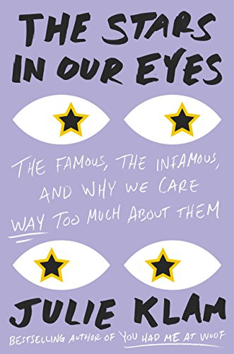 The Stars in Our Eyes: The Famous, the Infamous, and Why We Care Way Too Much About Them by [Klam, Julie]