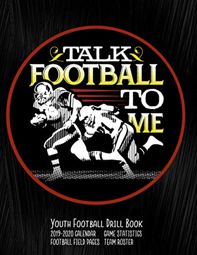 Talk Football To Me Youth Football Drill Book: 2019-2020 Coaching Notebook, Blank Field Pages, Calendar, Game Statistics, Roster