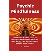Psychic Mindfulness: The Mindful Masters Guide to Developing Your Psychic Abilities, Tarot Archetypes, Altered States, and Life Meta-Themes