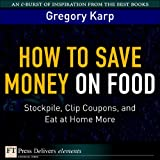 How to Save Money on Food: Stockpile, Clip Coupons, and Eat at Home More (FT Press Delivers Elements)