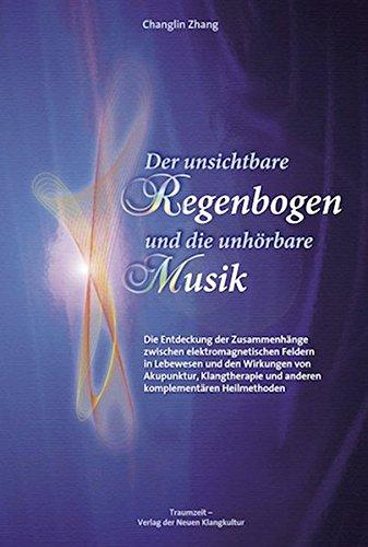 Der unsichtbare Regenbogen und die unhörbare Musik: Die Entdeckung der Zusammenhänge zwischen elektromagnetischen Wellen in Lebewesen und dem ... und anderen komplementären Heilmethoden.