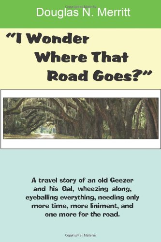 I Wonder Where That Road Goes?: A Travel Story Of An Old Geezer And His Gal PDF