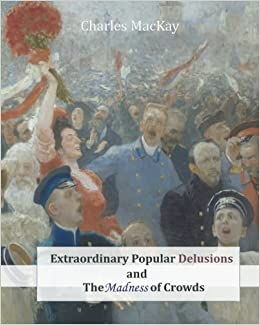 Extraordinary Popular Delusions and The Madness of Crowds: MacKay, Charles:  9781463740511: Amazon.com: Books