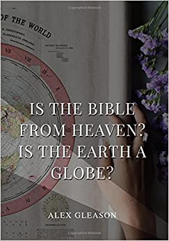 Book Is the Bible from Heaven? Is the Earth a Globe?: In Two Parts - Does Modern Science and the Bible Agree?