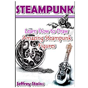 Steampunk: Learn How to Draw Amazing Steampunk Figures! (Steampunk Drawing with Fun!) (Volume 2)