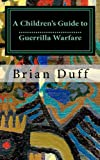 A Children's Guide to Guerrilla Warfare, Brian Duff, 1453894640