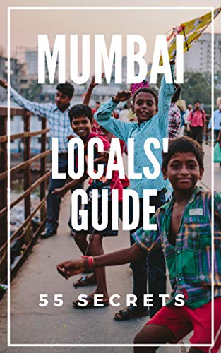Mumbai 55 Secrets - The Locals Travel Guide  For Your Trip to Mumbai ( India): Skip the tourist traps and explore like a local