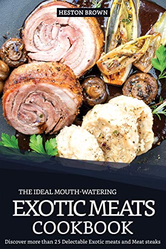 The Ideal Mouth-watering Exotic Meats Cookbook: Discover more than 25 Delectable Exotic meats and Meat steaks