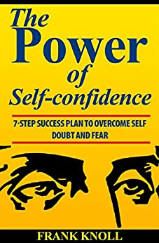 Power of Self-confidence: 7-step Success Plan to Overcome Self Doubt and Fear by [Knoll, Frank]