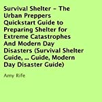 Survival Shelter: The Urban Preppers Quickstart Guide to Preparing Shelter for Extreme Catastrophes and Modern Day Disasters | Amy Rife