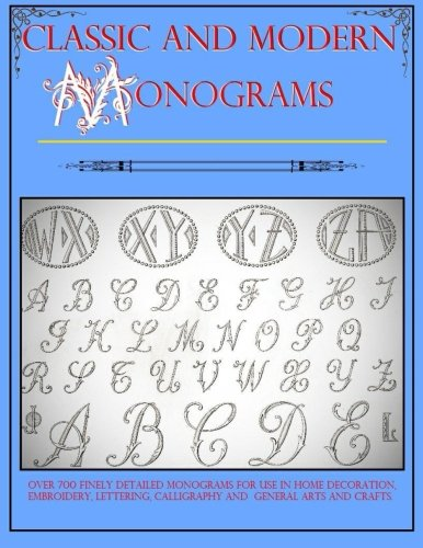 Classic And Modern Monograms: Over 700 Monograms For Use With Interior Design, Calligraphy, Home Decoration, Neeldepoint, Typography, Embroidery, Lettering And Arts And Crafts.