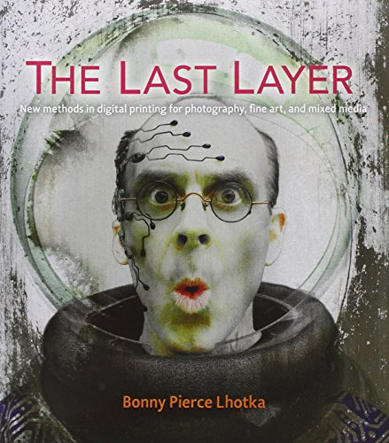 The Last Layer: New methods in digital printing for photography, fine art, and mixed media (Voices That - Layer Inkjet