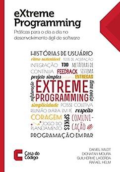 eXtreme Programming: Práticas para o dia a dia no desenvolvimento ágil de software por [Wildt, Daniel, Moura, Dionatan, Lacerda, Guilherme, Helm, Rafael]