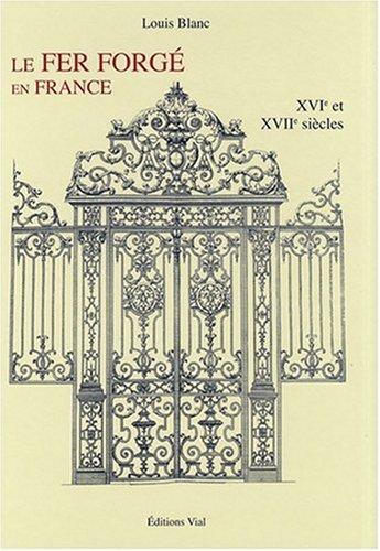 Le Fer Forgé en France, Vol 1, XVIe et XVIIe siècles
