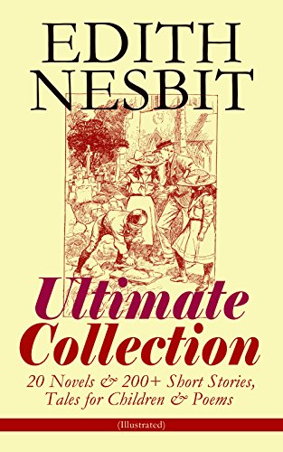EDITH NESBIT Ultimate Collection: 20 Novels & 200+ Short Stories, Tales for Children & Poems (Illustrated): The Railway Children, The Enchanted Castle, ... Beautiful Stories from Shakespeare…