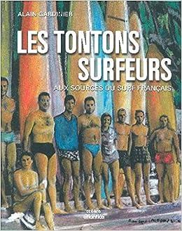 Les Tontons Surfeurs Aux Sources Du Surf Français Oceans Gardinier Alain 9782843947216 Amazon Com Books