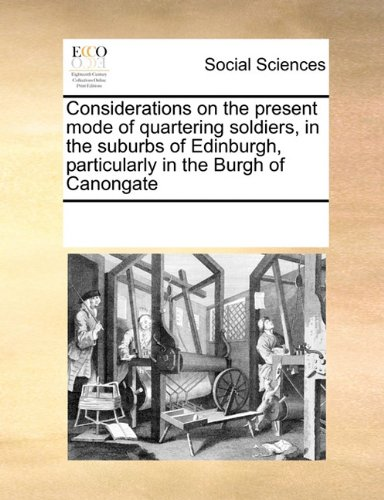 Considerations on the present mode of quartering soldiers, in the suburbs of Edinburgh, particularly in the Burgh of Canongate pdf epub