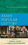 Asian Popular Culture : New, Hybrid, and Alternate Media, , 0739179616