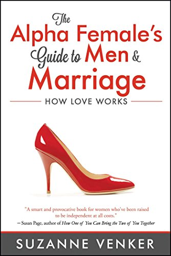 The Alpha Female's Guide to Men and Marriage: How Love Works (Happy Marriage A Short Guide To A)