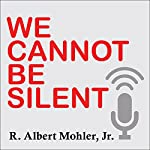 We Cannot Be Silent: Speaking Truth to a Culture Redefining Sex, Marriage, and the Very Meaning of Right and Wrong | R. Albert Mohler