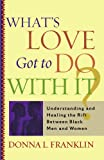 img - for What's Love Got to Do With It?: Understanding and Healing the Rift Between Black Men and Women book / textbook / text book