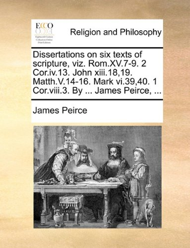 Dissertations on six texts of scripture, viz. Rom.XV.7-9. 2 Cor.iv.13. John xiii.18,19. Matth.V.14-16. Mark vi.39,40. 1 Cor.viii.3. By ... James Peirce, ... ebook