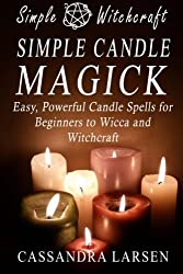 Simple Candle Magick: Easy, Powerful Candle Spells for Beginners to Wicca and Witchcraft (Simple Witchcraft) (Volume 2)