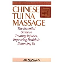Chinese Tui Na Massage: The Essential Guide to Treating Injuries, Improving Health & Balancing Qi