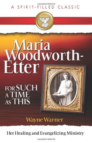 Read Online Maria Woodworth-Etter: For Such A Time As This (A Spirit-Filled Classic): Her Healing And Evangelizing Ministry ebook