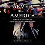 Armed in America: A History of Gun Rights from Colonial Militias to Concealed Carry | Patrick J. Charles