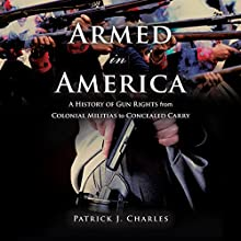 Armed in America: A History of Gun Rights from Colonial Militias to Concealed Carry Audiobook by Patrick J. Charles Narrated by Timothy Andrés Pabon