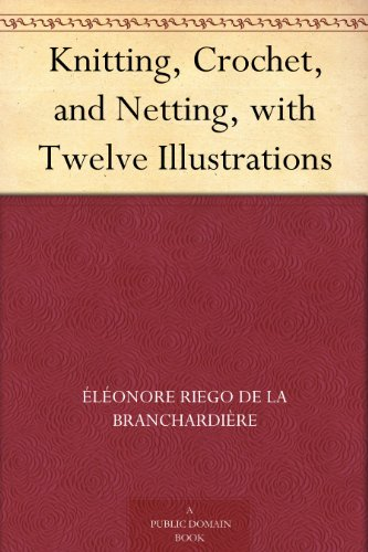 (Knitting, Crochet, and Netting, with Twelve Illustrations)