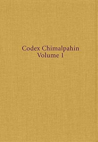Codex Chimalpahin, Vol. 1: Society and Politics in Mexico Tenochtitlan, Tlatelolco, Texcoco, Culhuacan, and Other Nahua Altepetl in Central Mexico