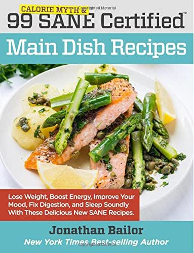99 Calorie Myth and SANE Certified Main Dish Recipes Volume 1: Lose Weight, Increase Energy, Improve Your Mood, Fix Digestion, and Sleep Soundly With The Delicious New Science of SANE Eating