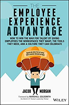 The Employee Experience Advantage: How to Win the War for Talent by Giving Employees the Workspaces they Want, the Tools they Need, and a Culture They Can Celebrate by [Morgan, Jacob]